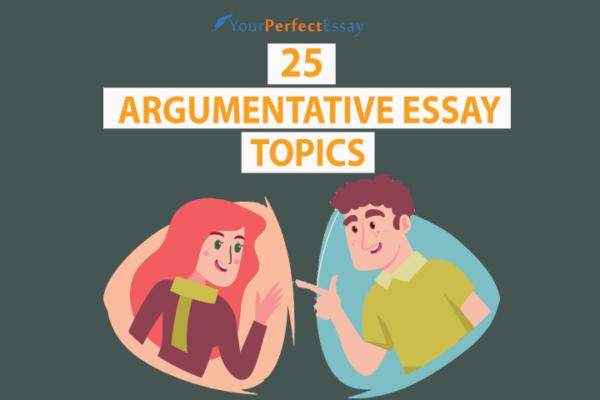 Top 25 Argumentative Essay Topics To Write
